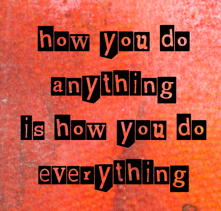 How you do anything is how you do everything.
